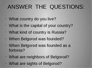 ANSWER THE QUESTIONS: What country do you live? What is the capital of your c