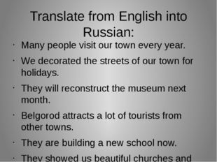 Translate from English into Russian: Many people visit our town every year. W
