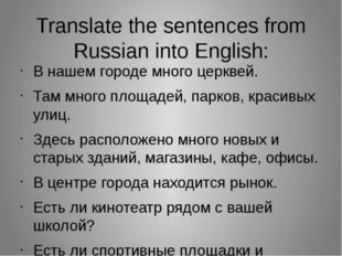 Translate the sentences from Russian into English: В нашем городе много церкв