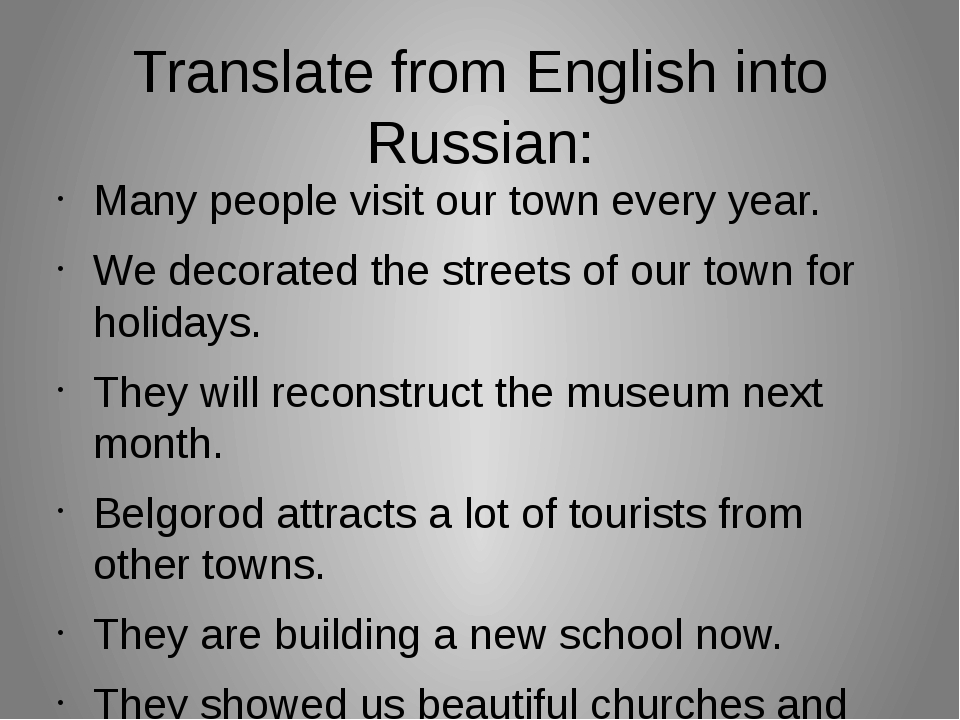 Translate from English into Russian: Many people visit our town every year. W...