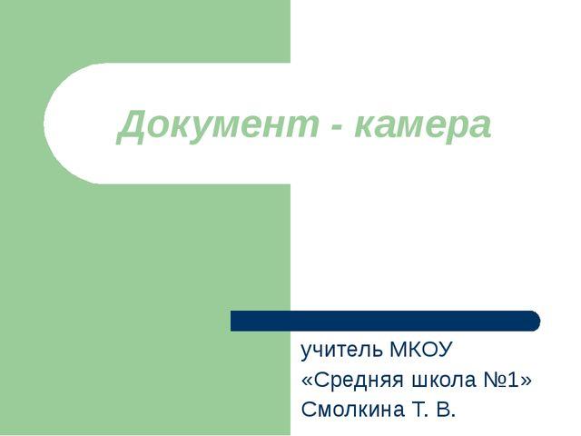 Документ - камера учитель МКОУ «Средняя школа №1» Смолкина Т. В.