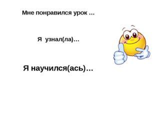 Я узнал(ла)… Я научился(ась)… Мне понравился урок …