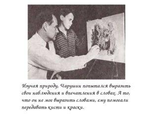 Изучая природу, Чарушин попытался выразить свои наблюдения и впечатления в сл