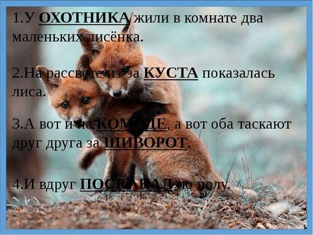 1.У ОХОТНИКА жили в комнате два маленьких лисёнка. 2.На рассвете из-за КУСТА...