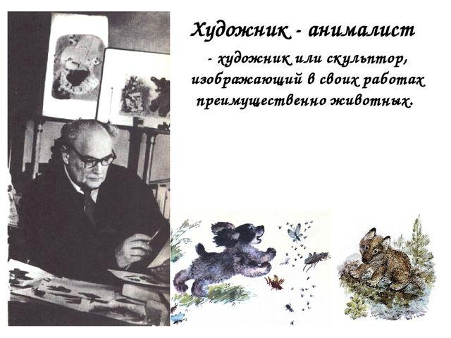 Художник - анималист - художник или скульптор, изображающий в своих работах...