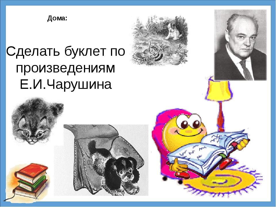 Дома: Сделать буклет по произведениям Е.И.Чарушина