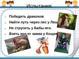 Испытания: Победить драконов Найти путь через лес у Лешего. Не струсить у Баб