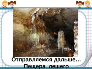 Отправляемся дальше…Пещера лешего