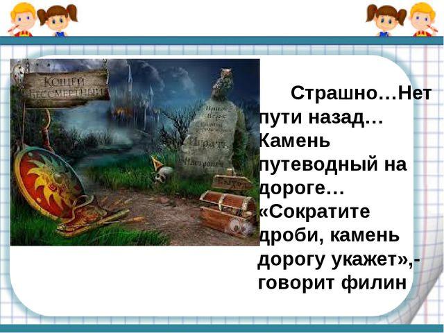 Страшно…Нет пути назад…Камень путеводный на дороге… «Сократите дроби, камень...