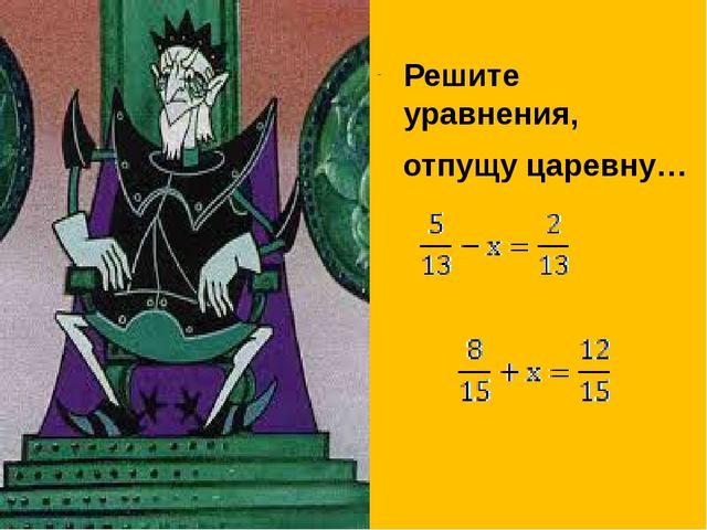 Решите уравнения, отпущу царевну…