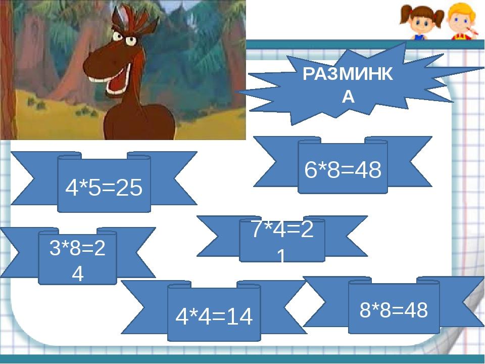 4*5=25 3*8=24 6*8=48 7*4=21 8*8=48 4*4=14 РАЗМИНКА