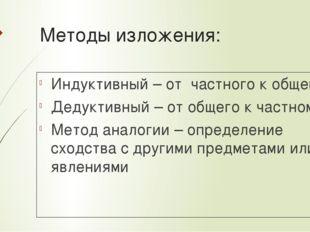 Методы изложения: Индуктивный – от частного к общему Дедуктивный – от общего