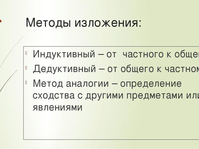 Методы изложения: Индуктивный – от частного к общему Дедуктивный – от общего...