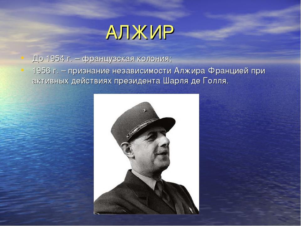 АЛЖИР До 1954 г. – французская колония; 1956 г. – признание независимости Ал...