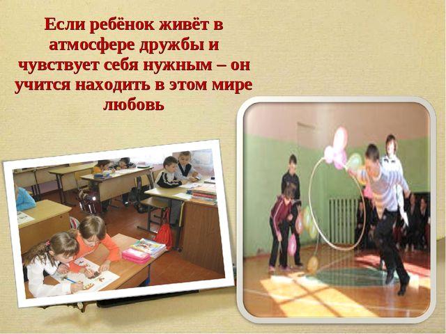 Если ребёнок живёт в атмосфере дружбы и чувствует себя нужным – он учится нах...