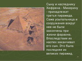 * Сыну и наследнику Хефрена - Микерину - принадлежит третья пирамида. Сама ус