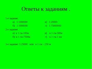 Ответы к заданиям . 1-е задание. а) 1:1000000 в) 1:20000 б) 1:5000000 г) 1:75