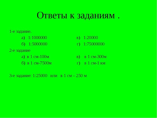 Ответы к заданиям . 1-е задание. а) 1:1000000 в) 1:20000 б) 1:5000000 г) 1:75...