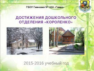 2015-2016 учебный год ГБОУ Гимназия № 1404 «Гамма» ДОСТИЖЕНИЯ ДОШКОЛЬНОГО ОТ