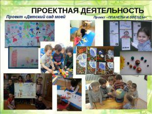 ПРОЕКТНАЯ ДЕЯТЕЛЬНОСТЬ Проект «Детский сад моей мечты» Проект «ПЛАНЕТЫ И ЗВЁЗ