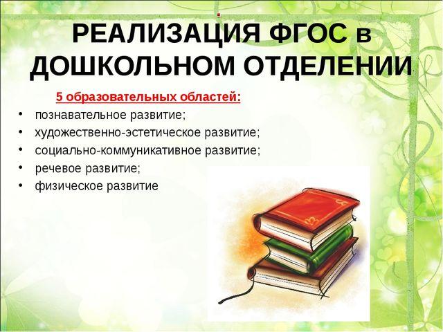 РЕАЛИЗАЦИЯ ФГОС в ДОШКОЛЬНОМ ОТДЕЛЕНИИ 5 образовательных областей: познавател...