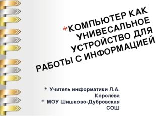 Учитель информатики Л.А. Королёва МОУ Шишково-Дубровская СОШ КОМПЬЮТЕР КАК УН