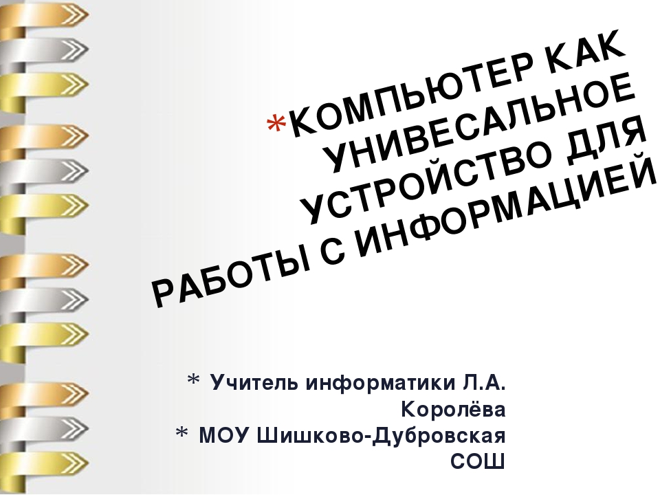 Учитель информатики Л.А. Королёва МОУ Шишково-Дубровская СОШ КОМПЬЮТЕР КАК УН...