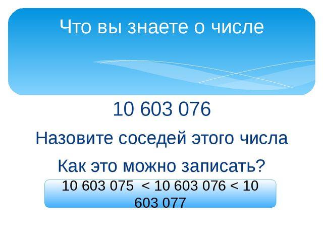 10 603 076 Назовите соседей этого числа Как это можно записать? Что вы знаете...