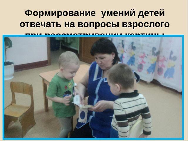 Формирование умений детей отвечать на вопросы взрослого прирассматривании ка...
