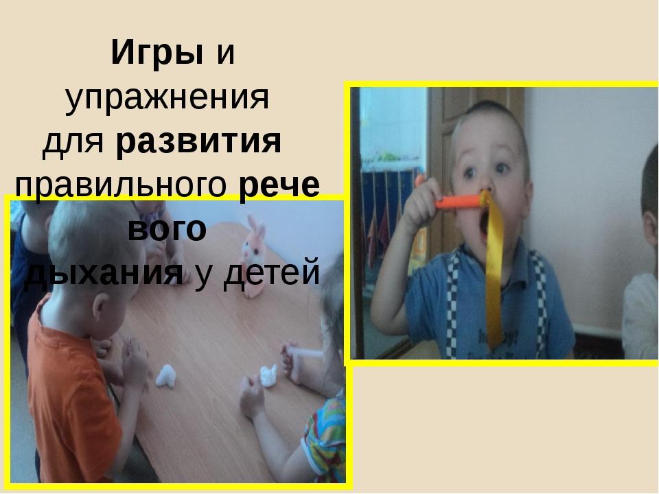Игрыи упражнения дляразвития правильногоречевого дыханияу детей