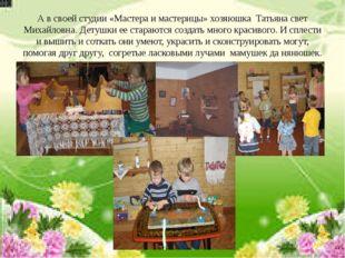 А в своей студии «Мастера и мастерицы» хозяюшка Татьяна свет Михайловна. Дету