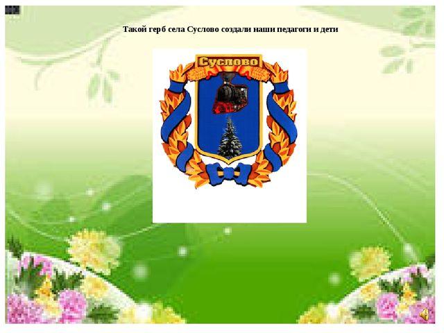 Такой герб села Суслово создали наши педагоги и дети