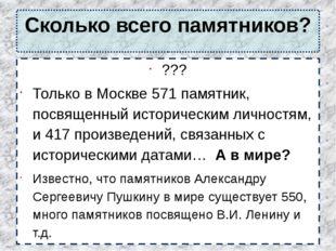 Сколько всего памятников? ??? Только в Москве 571 памятник, посвященный истор