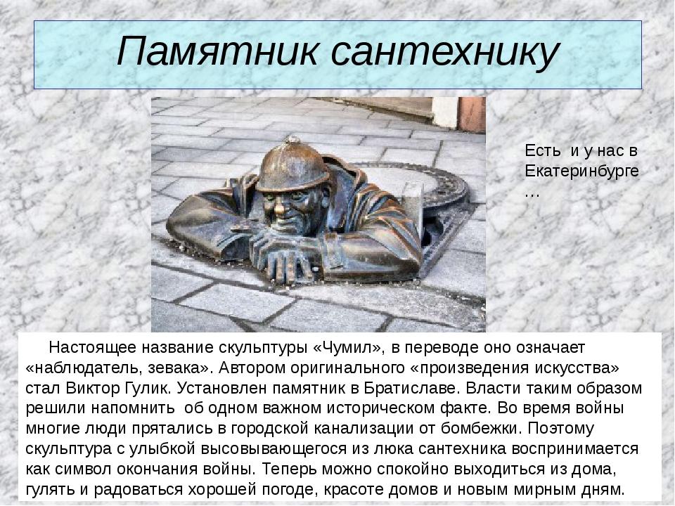 Памятник сантехнику Настоящее название скульптуры «Чумил», в переводе оно озн...