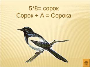 5*8= сорок Сорок + А = Сорока