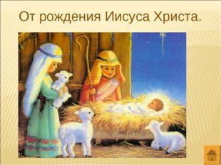 От рождения Иисуса Христа.