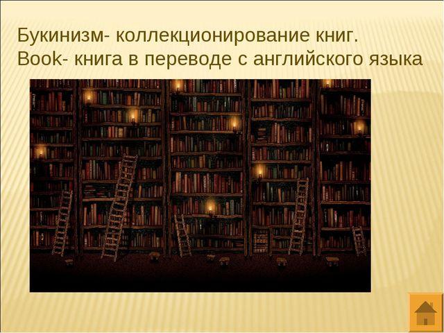 Букинизм- коллекционирование книг. Book- книга в переводе с английского языка