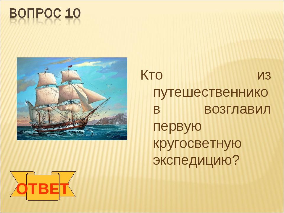 ОТВЕТ Кто из путешественников возглавил первую кругосветную экспедицию?