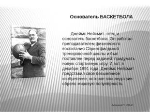 Основатель БАСКЕТБОЛА Джеймс Нейсмит- отец и основатель баскетбола. Он работ