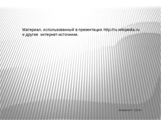 Материал, использованный в презентации http://ru.wikipedia.ru и другие интерн...