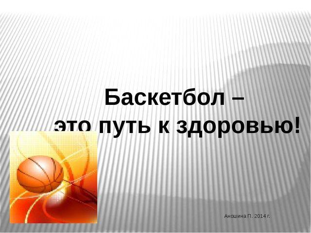 Баскетбол – это путь к здоровью! Аношина П. 2014 г.