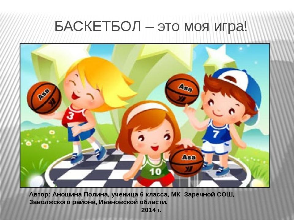 БАСКЕТБОЛ – это моя игра! Автор: Аношина Полина, ученица 6 класса, МК Заречно...