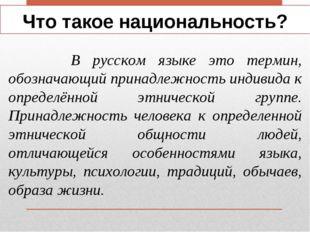 Что такое национальность? В русском языке это термин, обозначающий принадлежн