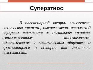 Суперэтнос В пассионарной теории этногенеза, этническая система, высшее звено