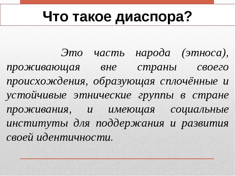 Что такое диаспора? Это часть народа (этноса), проживающая вне страны своего...
