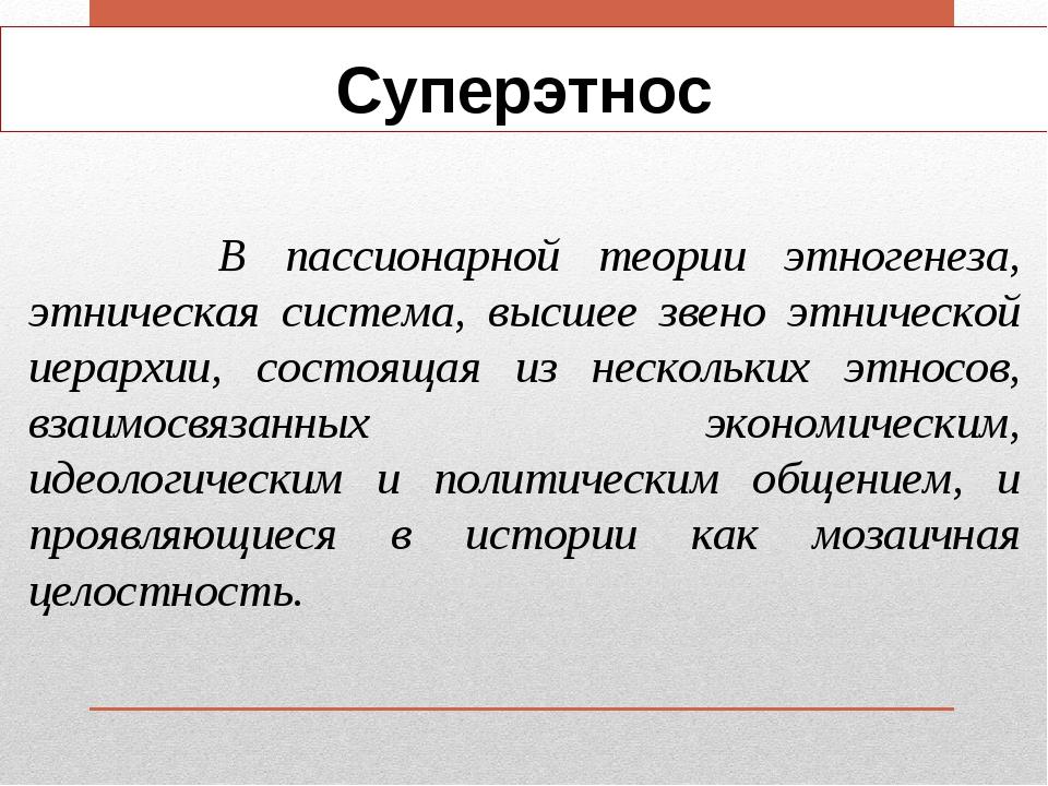 Суперэтнос В пассионарной теории этногенеза, этническая система, высшее звено...