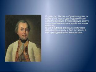 С семи лет Михаил обучается дома, в июле 1759 года отдан в Дворянскую Артилл