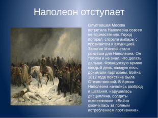Наполеон отступает Опустевшая Москва встретила Наполеона совсем не торжествен
