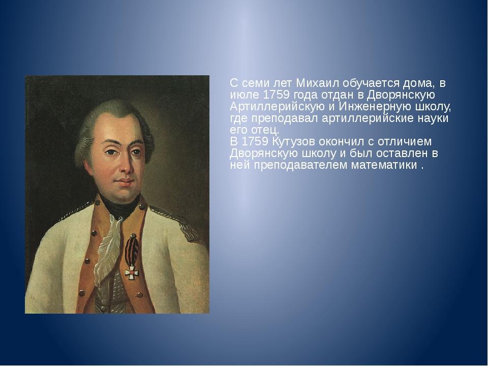 С семи лет Михаил обучается дома, в июле 1759 года отдан в Дворянскую Артилл...