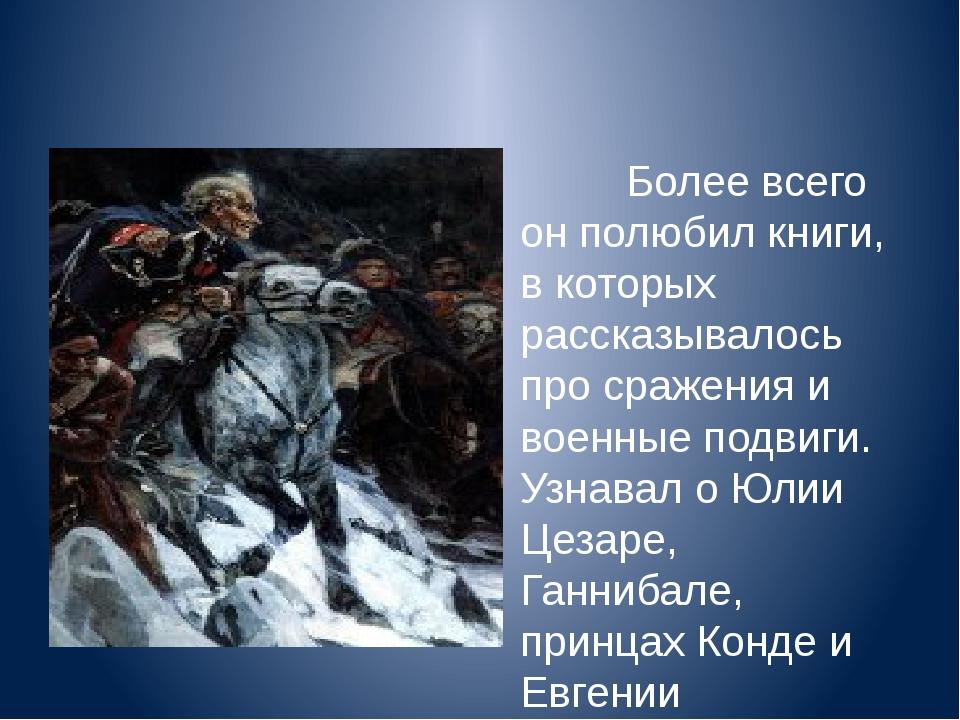 Более всего он полюбил книги, в которых рассказывалось про сражения и военны...
